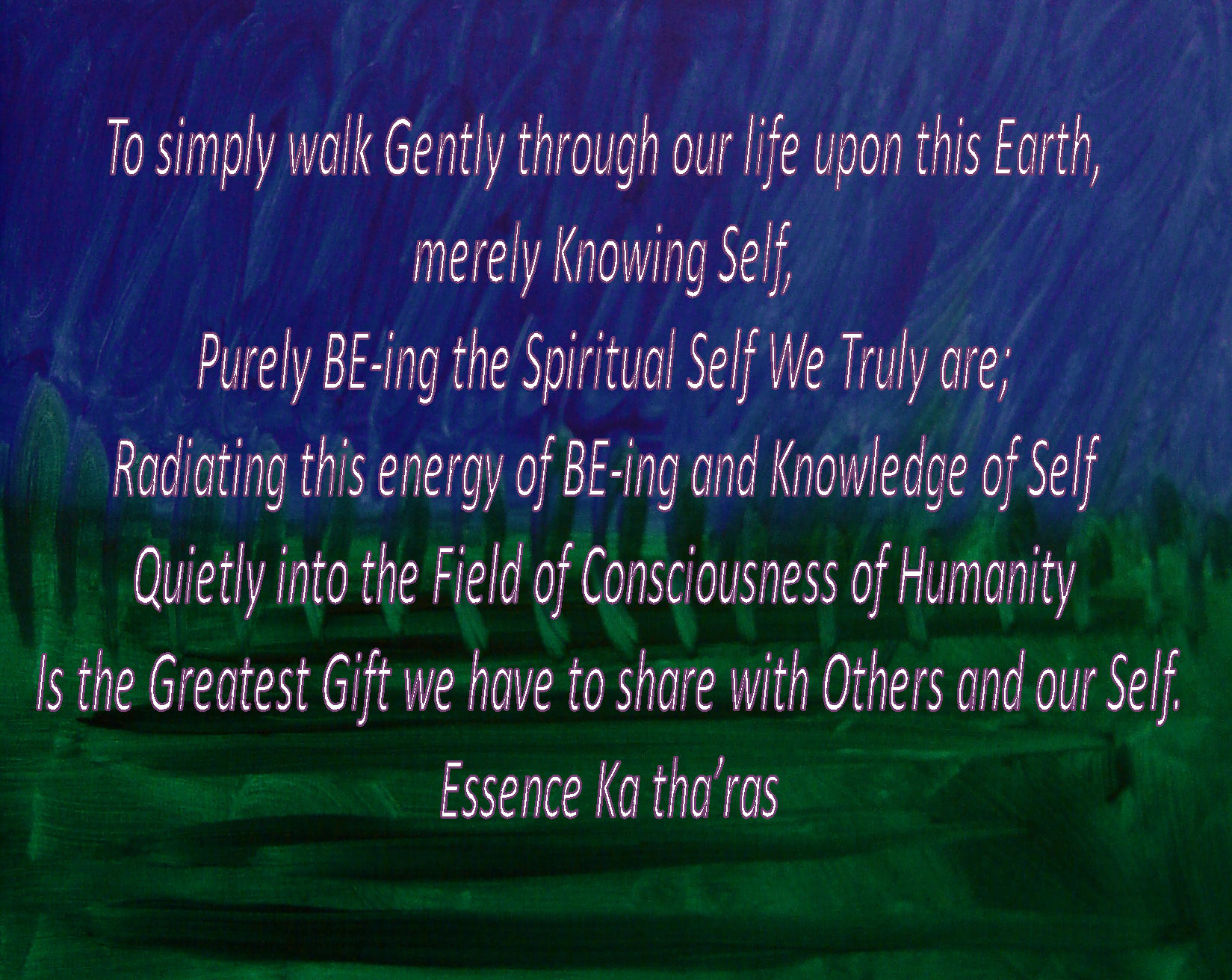 To simply walk Gently through our life upon this Earth, merely Knowing Self, and Purely BE-ing the Spiritual Self We Truly are; Radiating this energy of BE-ing and Knowledge of Self Quietly into the Field of Consciousness of Humanity is the Greatest Gift we have to share with Others and our Self. Essence Ka tha'ras