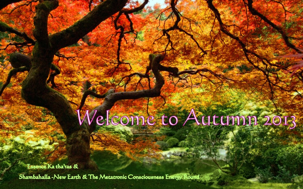 Welcome to Autumn 2013 From: Essence Ka tha'ras &  Shambahalla - New Earth & The Metatronic Consciousness Energy Round