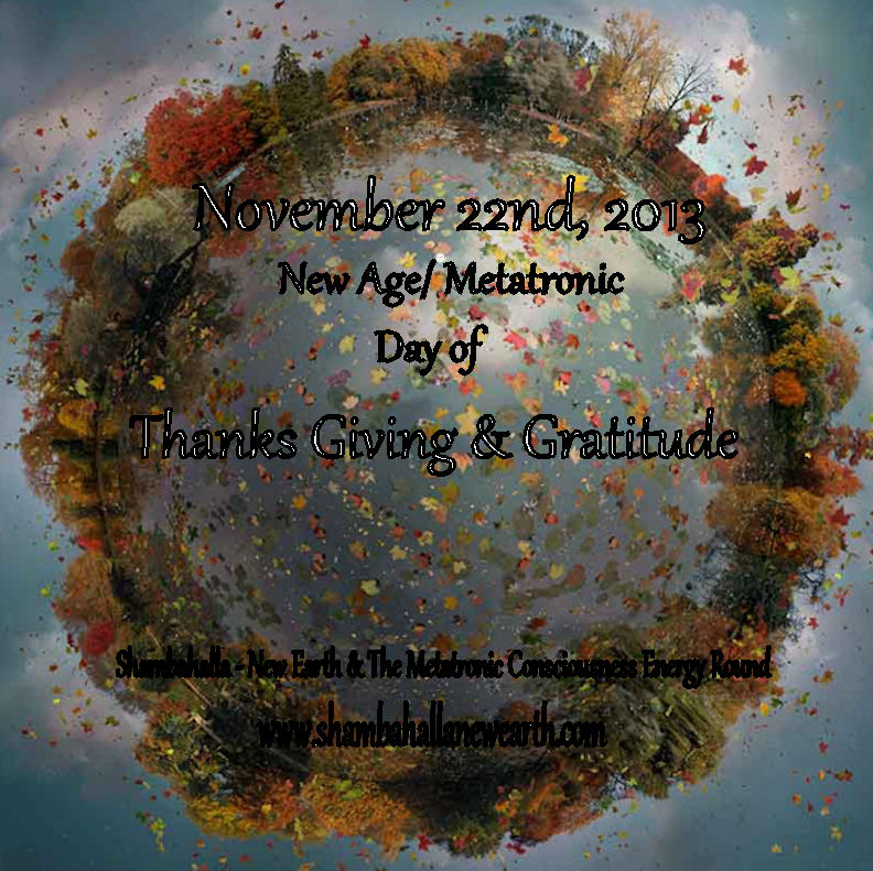 Nov. 22nd, 2013 New Age/Metatronic Day of  Thanks Giving & Gratitude