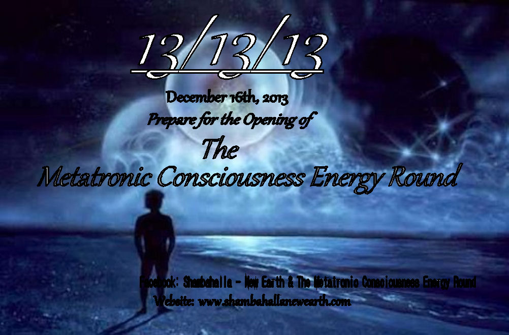 13/13/13 Dec. 16th, 2013 Prepare for the Opening of The Metatronic Consciousness Energy Round